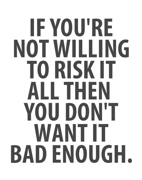 if you're not willing to risk it all then you don't want it bad enough