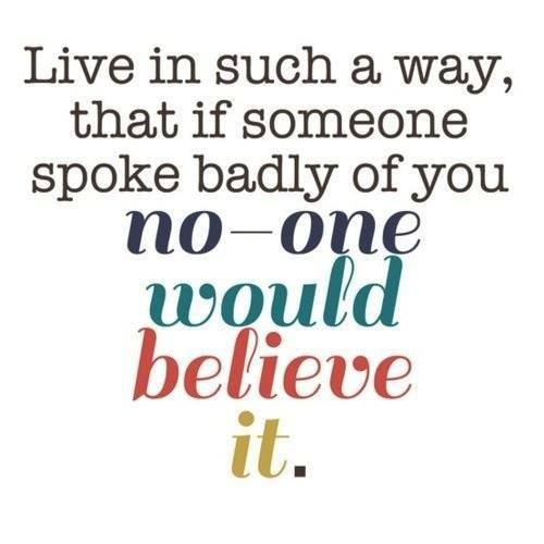 live in such a way that if someone spoke badly of you, no one would believe it
