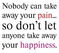 nobody can take away your pain. so don't let anyone take away your happiness