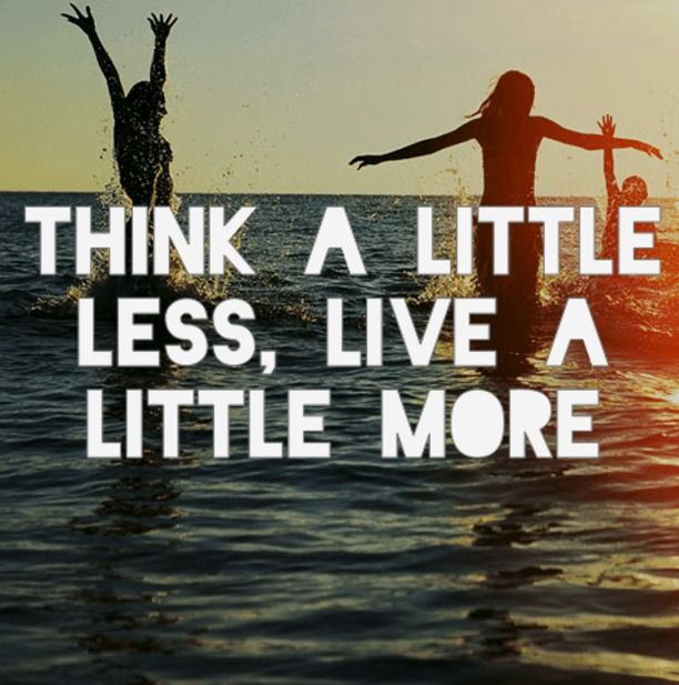think a little less, live a little more