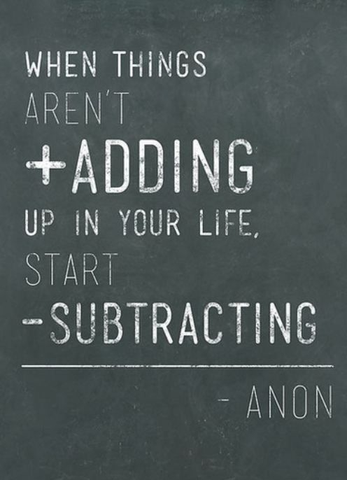when things aren't adding up in your life, start subtracting